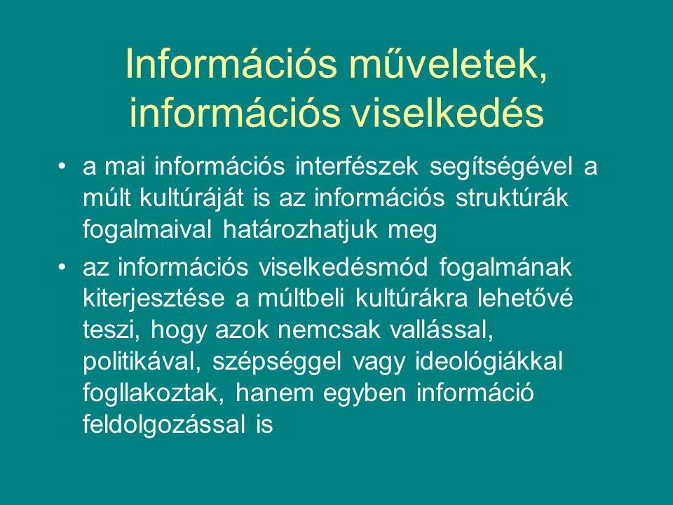 Információs műveletek, információs viselkedés •a mai információs interfészek segítségével a múlt kultúráját is az információs struktúrák fogalmaival határozhatjuk meg •az információs viselkedésmód fogalmának kiterjesztése a múltbeli kultúrákra lehetővé teszi, hogy azok nemcsak vallással, politikával, szépséggel vagy ideológiákkal fogllakoztak, hanem egyben információ feldolgozással is
