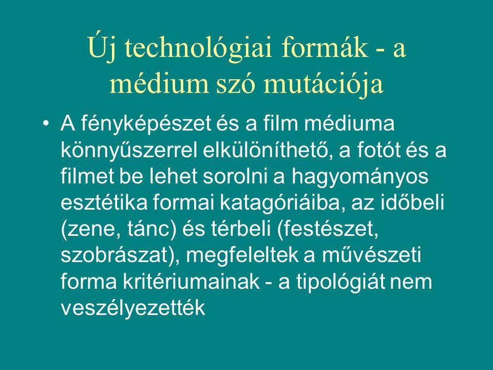 Új technológiai formák - a médium szó mutációja •A fényképészet és a film médiuma könnyűszerrel elkülöníthető, a fotót és a filmet be lehet sorolni a hagyományos esztétika formai katagóriáiba, az időbeli (zene, tánc) és térbeli (festészet, szobrászat), megfeleltek a művészeti forma kritériumainak - a tipológiát nem veszélyezették