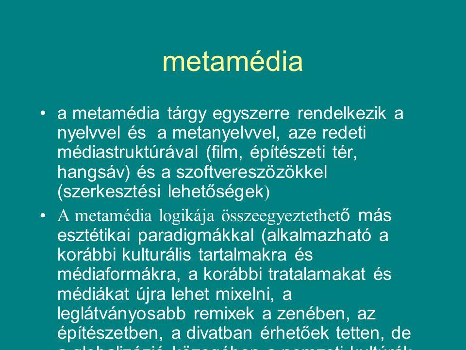 metamédia •a metamédia tárgy egyszerre rendelkezik a nyelvvel és a metanyelvvel, aze redeti médiastruktúrával (film, építészeti tér, hangsáv) és a szoftvereszözökkel (szerkesztési lehetőségek ) •A metamédia logikája összeegyeztethet ő más esztétikai paradigmákkal (alkalmazható a korábbi kulturális tartalmakra és médiaformákra, a korábbi tratalamakat és médiákat újra lehet mixelni, a leglátványosabb remixek a zenében, az építészetben, a divatban érhetőek tetten, de a globalizázió közegében a nemzeti kultúrák is keverednek, és a poszmédia paradgimájaként értelmezhető)