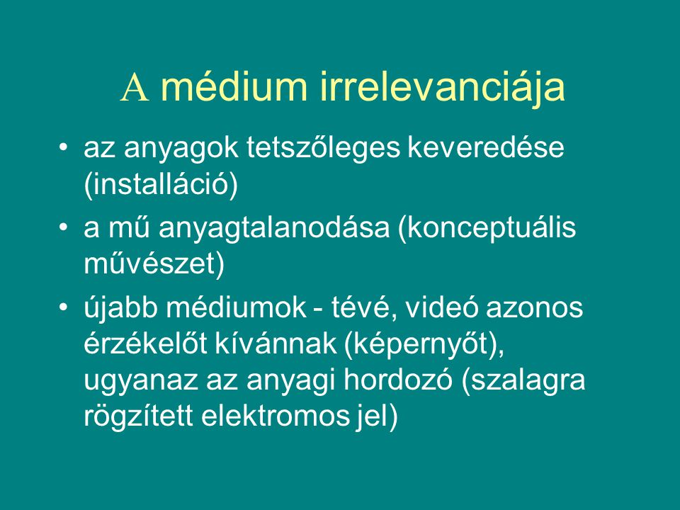 A médium irrelevanciája •az anyagok tetszőleges keveredése (installáció) •a mű anyagtalanodása (konceptuális művészet) •újabb médiumok - tévé, videó azonos érzékelőt kívánnak (képernyőt), ugyanaz az anyagi hordozó (szalagra rögzített elektromos jel)