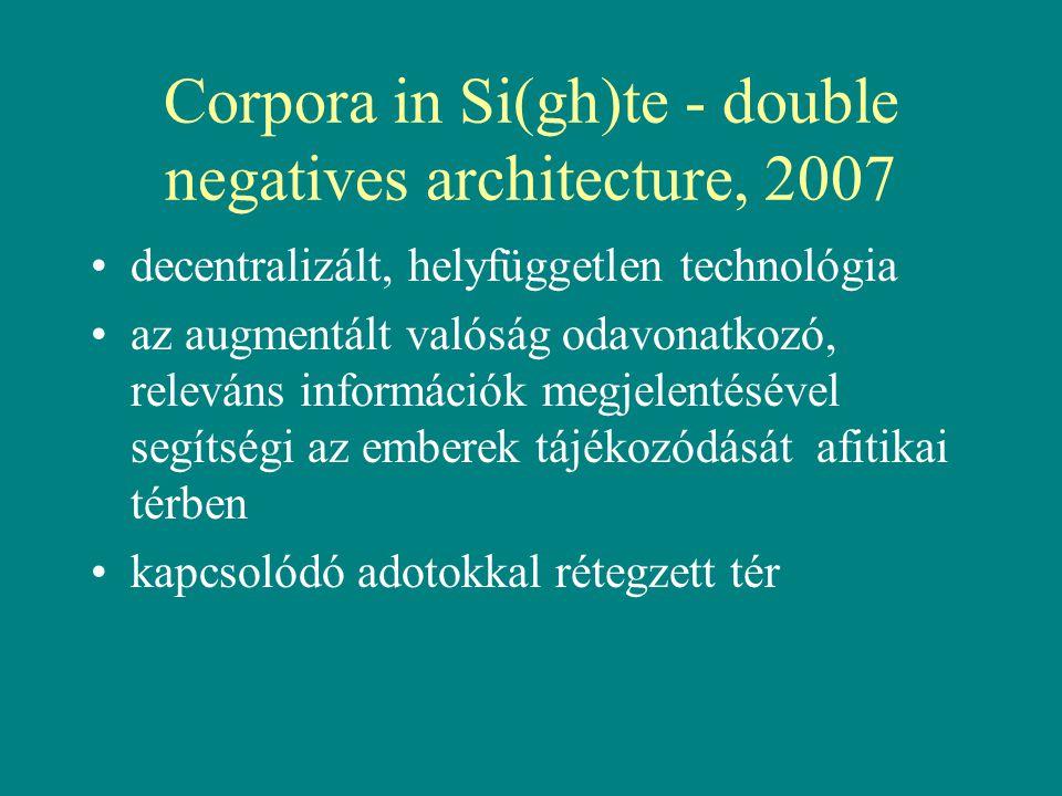 Corpora in Si(gh)te - double negatives architecture, 2007 •decentralizált, helyfüggetlen technológia •az augmentált valóság odavonatkozó, releváns információk megjelentésével segítségi az emberek tájékozódását afitikai térben •kapcsolódó adotokkal rétegzett tér
