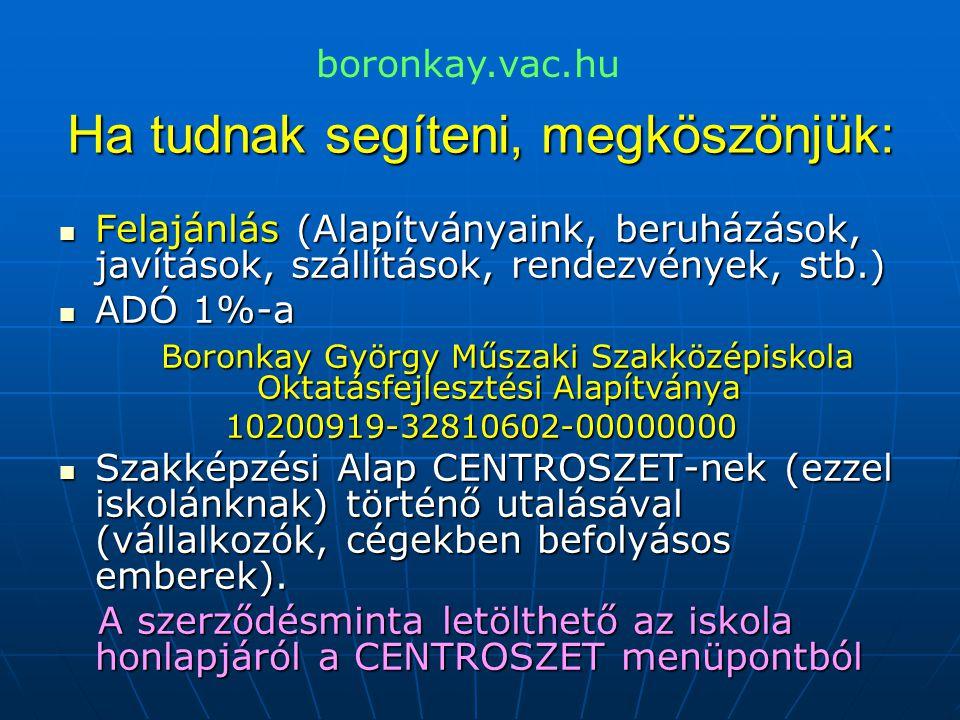 Ha tudnak segíteni, megköszönjük:  Felajánlás (Alapítványaink, beruházások, javítások, szállítások, rendezvények, stb.)  ADÓ 1%-a Boronkay György Műszaki Szakközépiskola Oktatásfejlesztési Alapítványa Boronkay György Műszaki Szakközépiskola Oktatásfejlesztési Alapítványa10200919-32810602-00000000  Szakképzési Alap CENTROSZET-nek (ezzel iskolánknak) történő utalásával (vállalkozók, cégekben befolyásos emberek).
