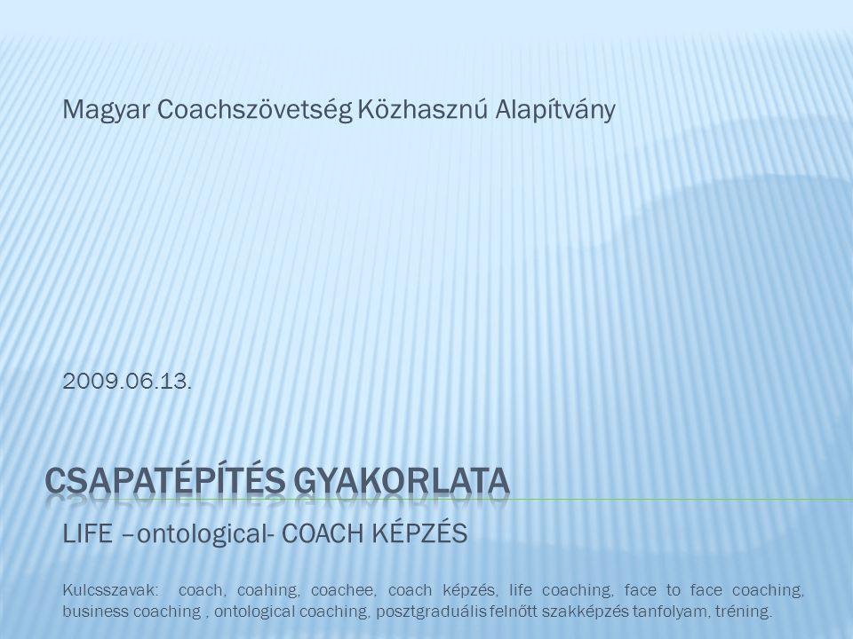 Magyar Coachszövetség Közhasznú Alapítvány 2009.06.13. LIFE –ontological- COACH KÉPZÉS Kulcsszavak: coach, coahing, coachee, coach képzés, life coachi