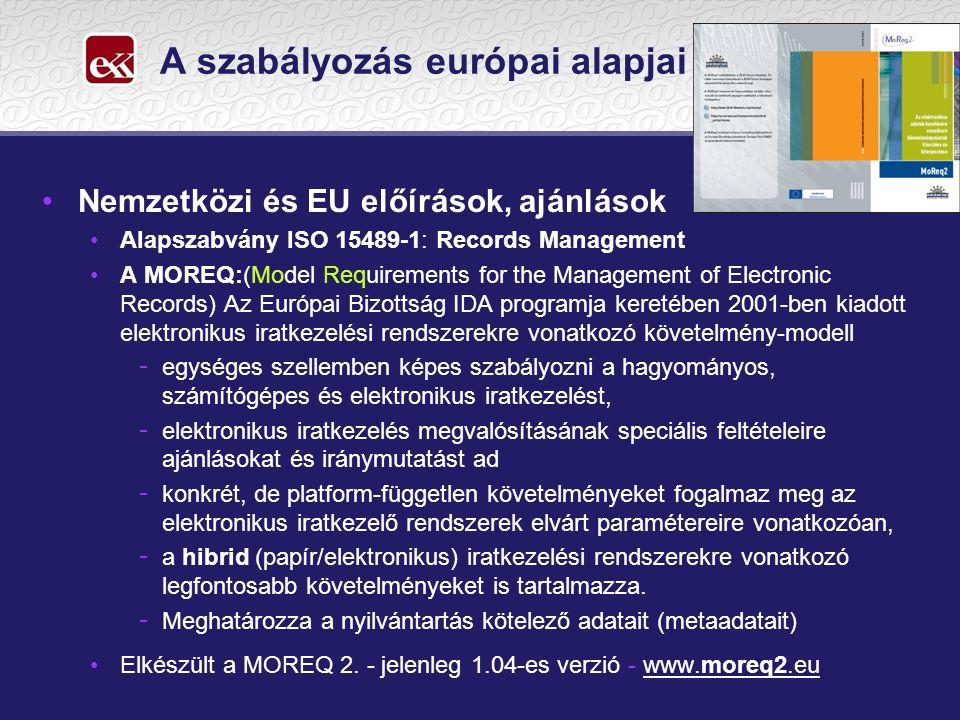A szabályozás európai alapjai •Nemzetközi és EU előírások, ajánlások •Alapszabvány ISO 15489-1: Records Management •A MOREQ:(Model Requirements for the Management of Electronic Records) Az Európai Bizottság IDA programja keretében 2001-ben kiadott elektronikus iratkezelési rendszerekre vonatkozó követelmény-modell - egységes szellemben képes szabályozni a hagyományos, számítógépes és elektronikus iratkezelést, - elektronikus iratkezelés megvalósításának speciális feltételeire ajánlásokat és iránymutatást ad - konkrét, de platform-független követelményeket fogalmaz meg az elektronikus iratkezelő rendszerek elvárt paramétereire vonatkozóan, - a hibrid (papír/elektronikus) iratkezelési rendszerekre vonatkozó legfontosabb követelményeket is tartalmazza.