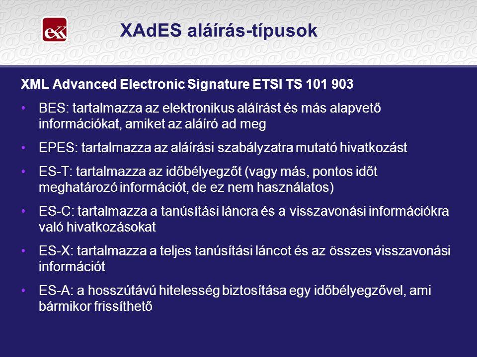 XAdES aláírás-típusok XML Advanced Electronic Signature ETSI TS 101 903 •BES: tartalmazza az elektronikus aláírást és más alapvető információkat, amiket az aláíró ad meg •EPES: tartalmazza az aláírási szabályzatra mutató hivatkozást •ES-T: tartalmazza az időbélyegzőt (vagy más, pontos időt meghatározó információt, de ez nem használatos) •ES-C: tartalmazza a tanúsítási láncra és a visszavonási információkra való hivatkozásokat •ES-X: tartalmazza a teljes tanúsítási láncot és az összes visszavonási információt •ES-A: a hosszútávú hitelesség biztosítása egy időbélyegzővel, ami bármikor frissíthető