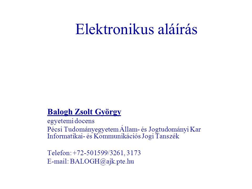 Elektronikus aláírás Balogh Zsolt György egyetemi docens Pécsi Tudományegyetem Állam- és Jogtudományi Kar Informatikai- és Kommunikációs Jogi Tanszék