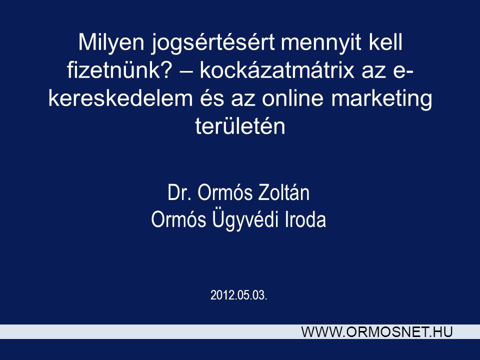 WWW.ORMOSNET.HU Milyen jogsértésért mennyit kell fizetnünk? – kockázatmátrix az e- kereskedelem és az online marketing területén Dr. Ormós Zoltán Ormó