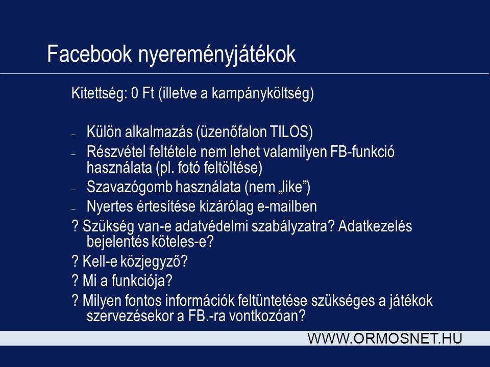 WWW.ORMOSNET.HU Facebook nyereményjátékok Kitettség: 0 Ft (illetve a kampányköltség) – Külön alkalmazás (üzenőfalon TILOS) – Részvétel feltétele nem l