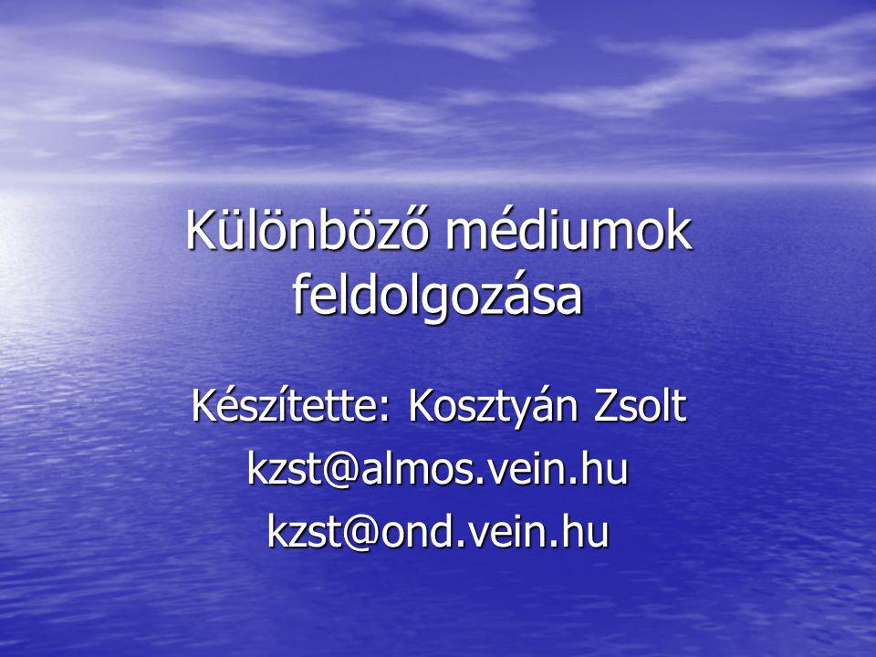 Különböző médiumok feldolgozása Készítette: Kosztyán Zsolt kzst@almos.vein.hukzst@ond.vein.hu