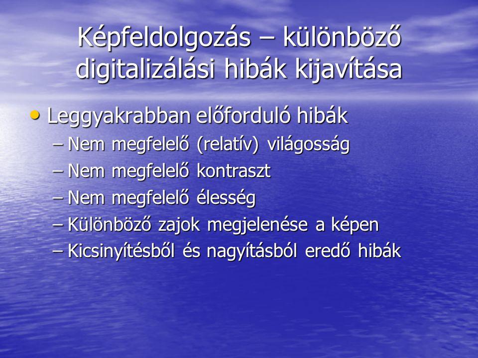 Képfeldolgozás – különböző digitalizálási hibák kijavítása • Leggyakrabban előforduló hibák –Nem megfelelő (relatív) világosság –Nem megfelelő kontraszt –Nem megfelelő élesség –Különböző zajok megjelenése a képen –Kicsinyítésből és nagyításból eredő hibák