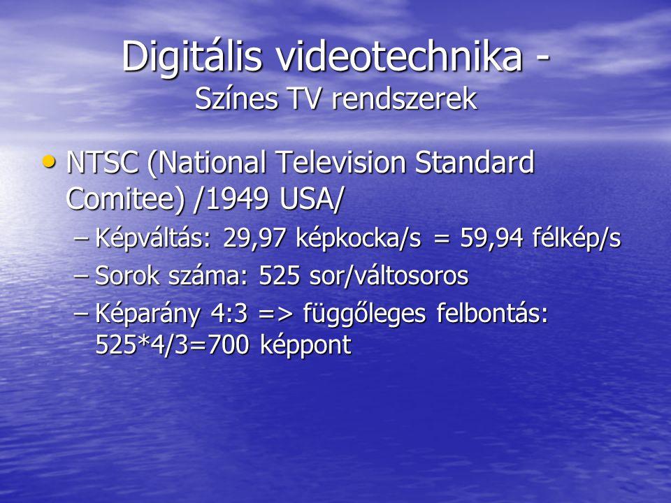 Digitális videotechnika - Színes TV rendszerek • NTSC (National Television Standard Comitee) /1949 USA/ –Képváltás: 29,97 képkocka/s = 59,94 félkép/s –Sorok száma: 525 sor/váltosoros –Képarány 4:3 => függőleges felbontás: 525*4/3=700 képpont