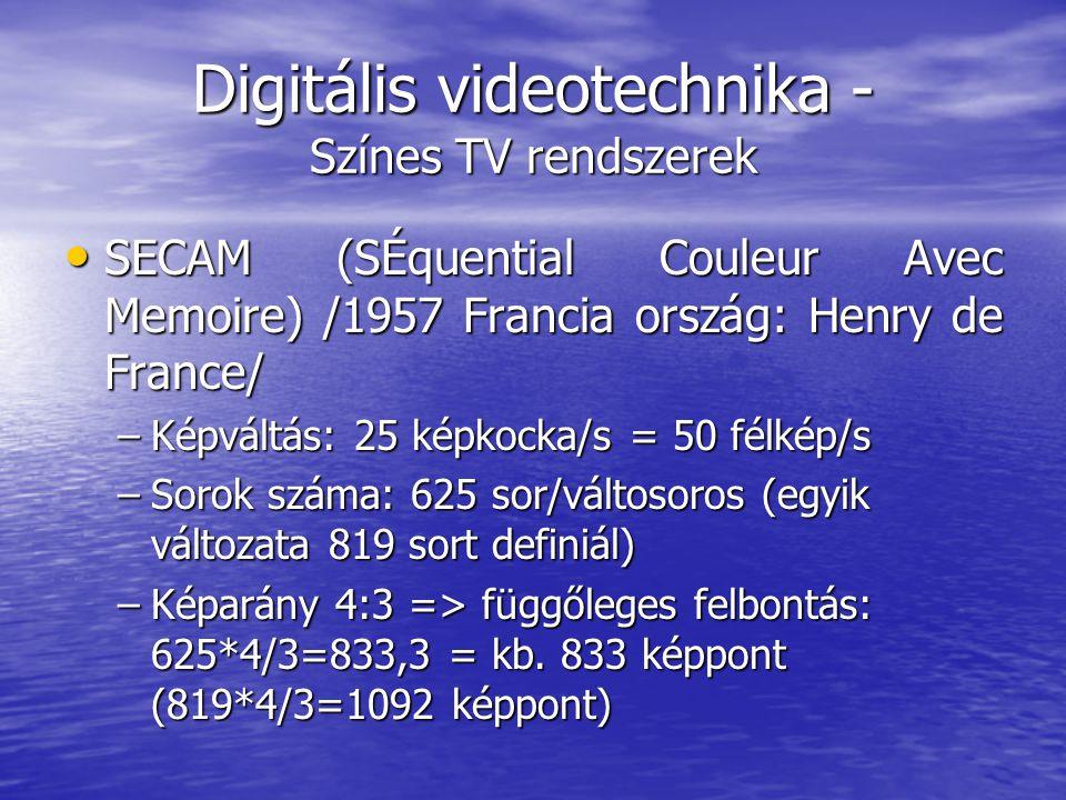 Digitális videotechnika - Színes TV rendszerek • SECAM (SÉquential Couleur Avec Memoire) /1957 Francia ország: Henry de France/ –Képváltás: 25 képkocka/s = 50 félkép/s –Sorok száma: 625 sor/váltosoros (egyik változata 819 sort definiál) –Képarány 4:3 => függőleges felbontás: 625*4/3=833,3 = kb.