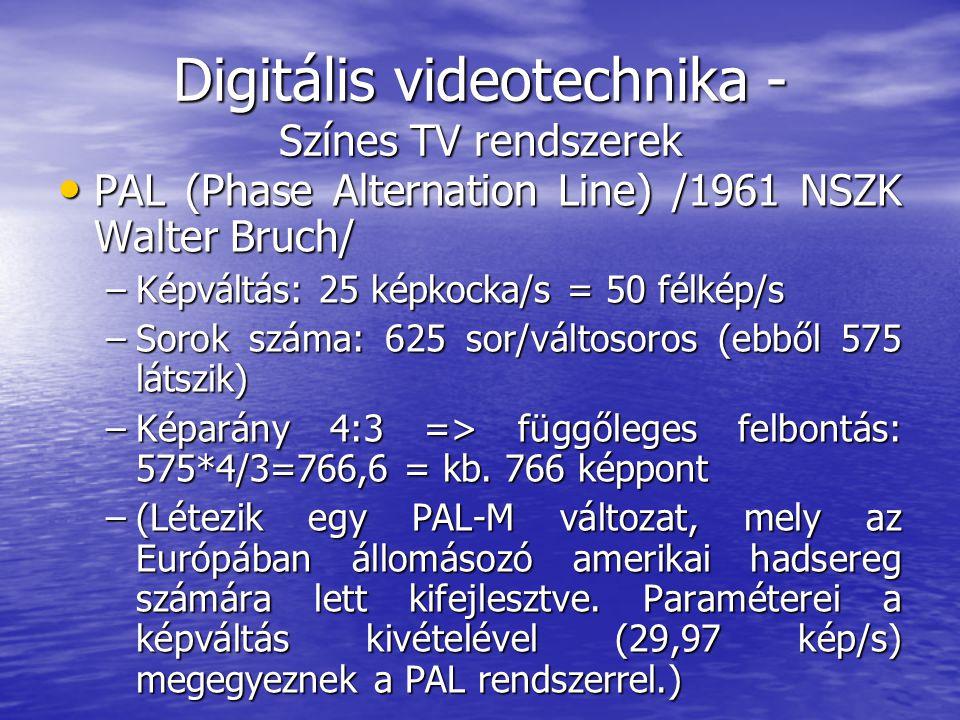 Digitális videotechnika - Színes TV rendszerek • PAL (Phase Alternation Line) /1961 NSZK Walter Bruch/ –Képváltás: 25 képkocka/s = 50 félkép/s –Sorok száma: 625 sor/váltosoros (ebből 575 látszik) –Képarány 4:3 => függőleges felbontás: 575*4/3=766,6 = kb.
