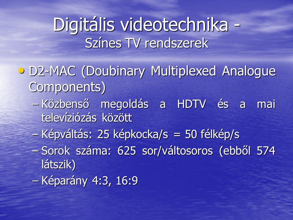 Digitális videotechnika - Színes TV rendszerek • D2-MAC (Doubinary Multiplexed Analogue Components) –Közbenső megoldás a HDTV és a mai televíziózás között –Képváltás: 25 képkocka/s = 50 félkép/s –Sorok száma: 625 sor/váltosoros (ebből 574 látszik) –Képarány 4:3, 16:9