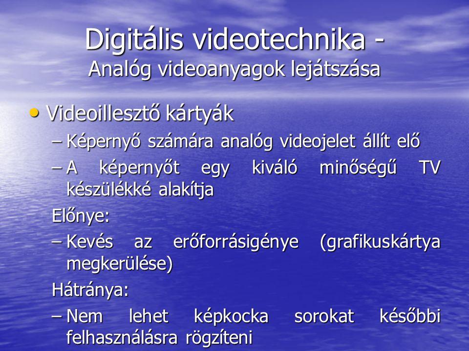 Digitális videotechnika - Analóg videoanyagok lejátszása • Videoillesztő kártyák –Képernyő számára analóg videojelet állít elő –A képernyőt egy kiváló minőségű TV készülékké alakítja Előnye: –Kevés az erőforrásigénye (grafikuskártya megkerülése) Hátránya: –Nem lehet képkocka sorokat későbbi felhasználásra rögzíteni