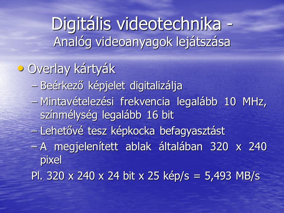 Digitális videotechnika - Analóg videoanyagok lejátszása • Overlay kártyák –Beérkező képjelet digitalizálja –Mintavételezési frekvencia legalább 10 MHz, színmélység legalább 16 bit –Lehetővé tesz képkocka befagyasztást –A megjelenített ablak általában 320 x 240 pixel Pl.
