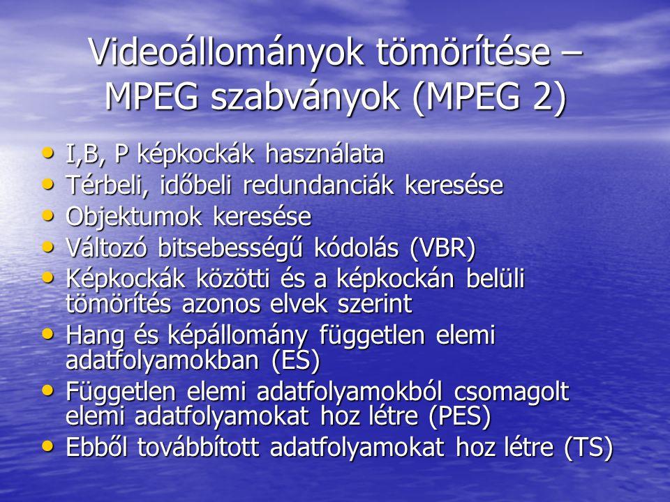 Videoállományok tömörítése – MPEG szabványok (MPEG 2) • I,B, P képkockák használata • Térbeli, időbeli redundanciák keresése • Objektumok keresése • Változó bitsebességű kódolás (VBR) • Képkockák közötti és a képkockán belüli tömörítés azonos elvek szerint • Hang és képállomány független elemi adatfolyamokban (ES) • Független elemi adatfolyamokból csomagolt elemi adatfolyamokat hoz létre (PES) • Ebből továbbított adatfolyamokat hoz létre (TS)