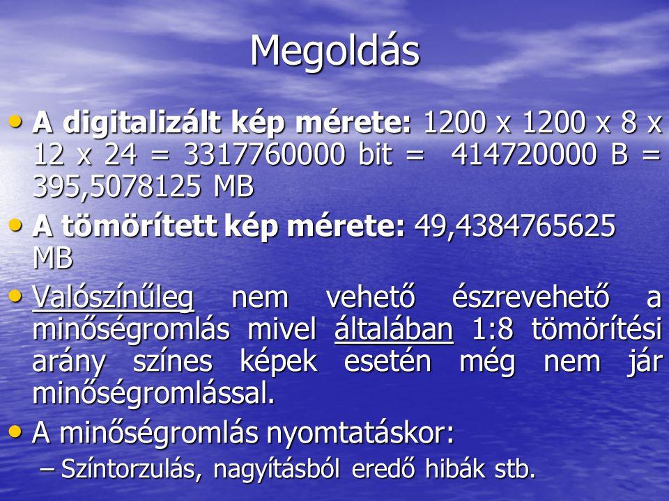 Megoldás • A digitalizált kép mérete: 1200 x 1200 x 8 x 12 x 24 = 3317760000 bit = 414720000 B = 395,5078125 MB • A tömörített kép mérete: 49,4384765625 MB • Valószínűleg nem vehető észrevehető a minőségromlás mivel általában 1:8 tömörítési arány színes képek esetén még nem jár minőségromlással.