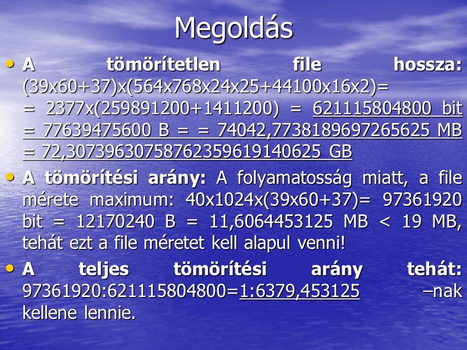 Megoldás • A tömörítetlen file hossza: (39x60+37)x(564x768x24x25+44100x16x2)= = 2377x(259891200+1411200) = 621115804800 bit = 77639475600 B = = 74042,7738189697265625 MB = 72,30739630758762359619140625 GB • A tömörítési arány: A folyamatosság miatt, a file mérete maximum: 40x1024x(39x60+37)= 97361920 bit = 12170240 B = 11,6064453125 MB < 19 MB, tehát ezt a file méretet kell alapul venni.