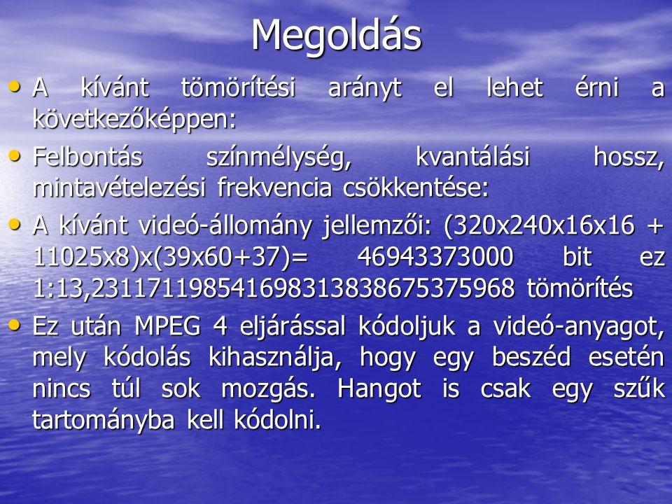 Megoldás • A kívánt tömörítési arányt el lehet érni a következőképpen: • Felbontás színmélység, kvantálási hossz, mintavételezési frekvencia csökkentése: • A kívánt videó-állomány jellemzői: (320x240x16x16 + 11025x8)x(39x60+37)= 46943373000 bit ez 1:13,231171198541698313838675375968 tömörítés • Ez után MPEG 4 eljárással kódoljuk a videó-anyagot, mely kódolás kihasználja, hogy egy beszéd esetén nincs túl sok mozgás.