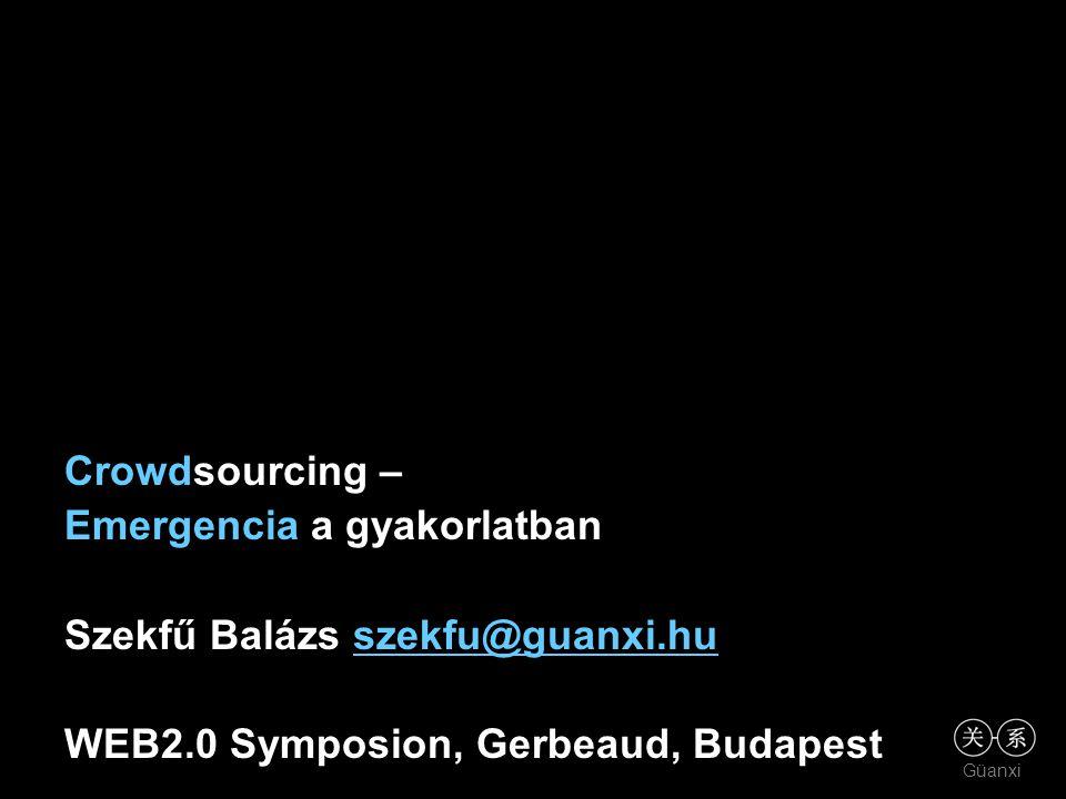 Güanxi Crowdsourcing – Emergencia a gyakorlatban Szekfű Balázs szekfu@guanxi.huszekfu@guanxi.hu WEB2.0 Symposion, Gerbeaud, Budapest