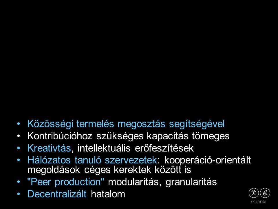 Güanxi •Közösségi termelés megosztás segítségével •Kontribúcióhoz szükséges kapacitás tömeges •Kreativtás, intellektuális erőfeszítések •Hálózatos tanuló szervezetek: kooperáció-orientált megoldások céges kerektek között is • Peer production modularitás, granularitás •Decentralizált hatalom