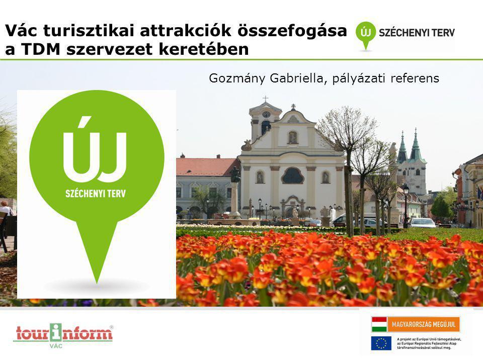 Vác turisztikai attrakciók összefogása a TDM szervezet keretében Gozmány Gabriella, pályázati referens