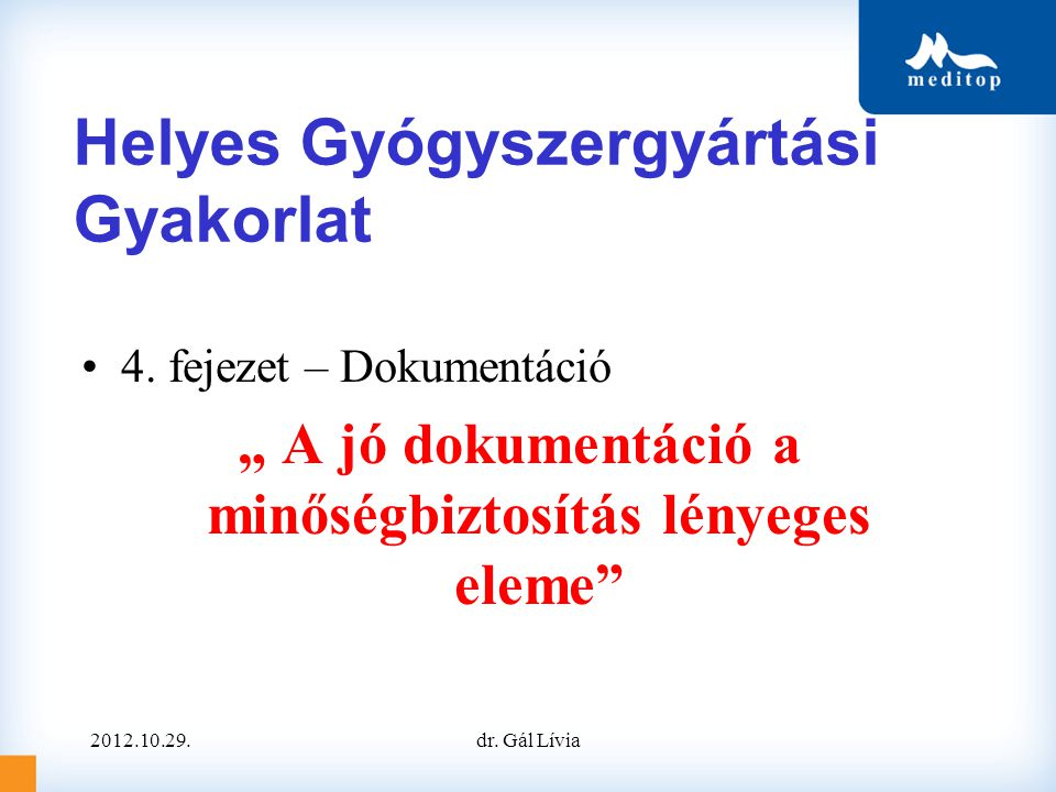 """Helyes Gyógyszergyártási Gyakorlat •4. fejezet – Dokumentáció """" A jó dokumentáció a minőségbiztosítás lényeges eleme"""" 2012.10.29.dr. Gál Lívia"""