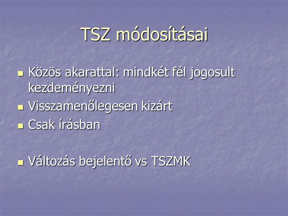 TSZ módosításai  Közös akarattal: mindkét fél jogosult kezdeményezni  Visszamenőlegesen kizárt  Csak írásban  Változás bejelentő vs TSZMK