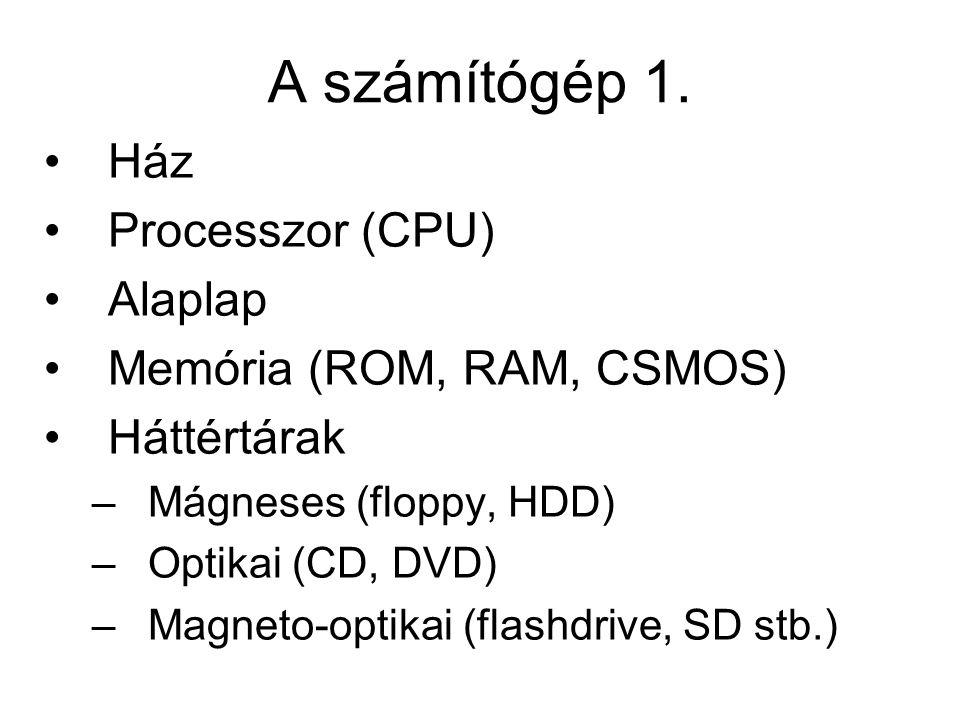 A számítógép 1. •Ház •Processzor (CPU) •Alaplap •Memória (ROM, RAM, CSMOS) •Háttértárak –Mágneses (floppy, HDD) –Optikai (CD, DVD) –Magneto-optikai (f