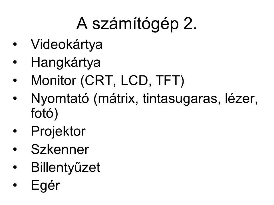 A számítógép 2. •Videokártya •Hangkártya •Monitor (CRT, LCD, TFT) •Nyomtató (mátrix, tintasugaras, lézer, fotó) •Projektor •Szkenner •Billentyűzet •Eg