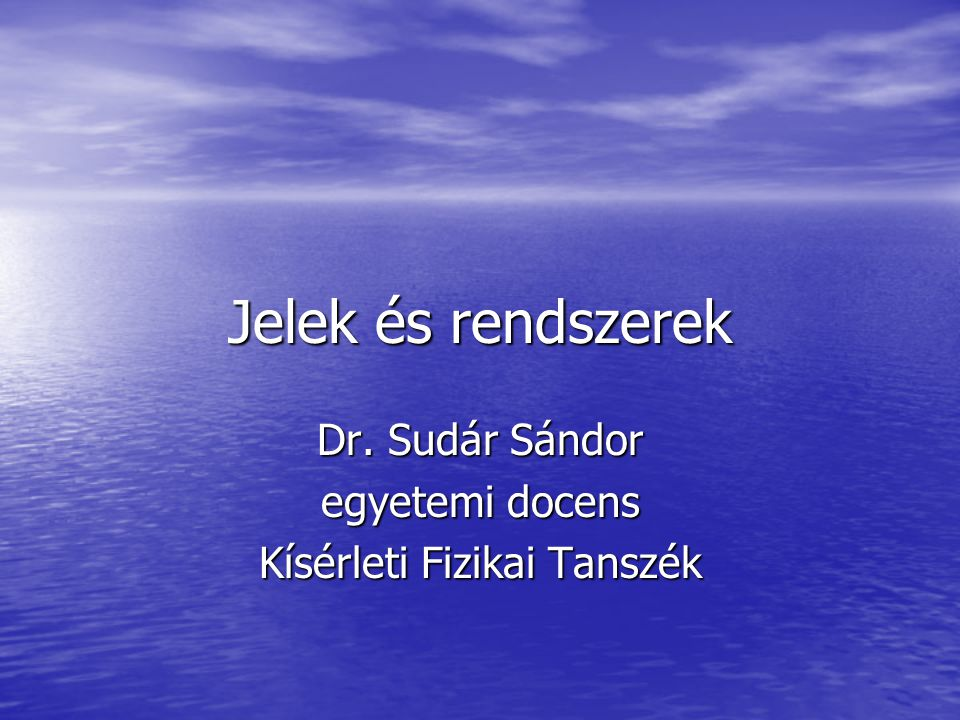 Jelek és rendszerek Dr. Sudár Sándor egyetemi docens Kísérleti Fizikai Tanszék