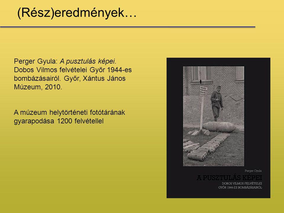 (Rész)eredmények… Perger Gyula: A pusztulás képei. Dobos Vilmos felvételei Győr 1944-es bombázásairól. Győr, Xántus János Múzeum, 2010. A múzeum helyt