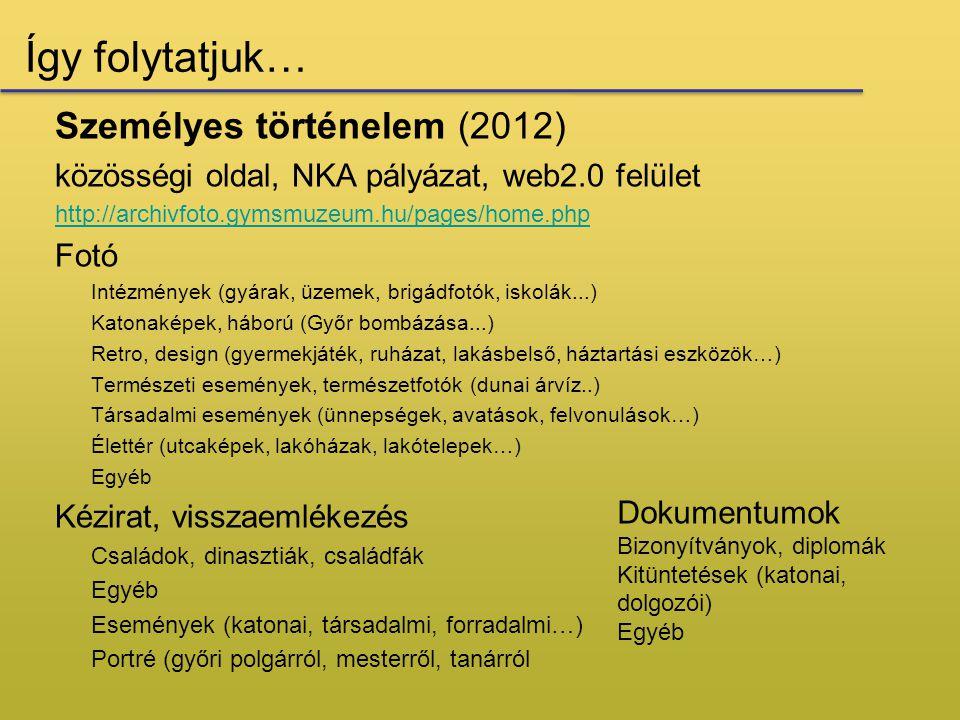 Így folytatjuk… Személyes történelem (2012) közösségi oldal, NKA pályázat, web2.0 felület http://archivfoto.gymsmuzeum.hu/pages/home.php Fotó Intézmények (gyárak, üzemek, brigádfotók, iskolák...) Katonaképek, háború (Győr bombázása...) Retro, design (gyermekjáték, ruházat, lakásbelső, háztartási eszközök…) Természeti események, természetfotók (dunai árvíz..) Társadalmi események (ünnepségek, avatások, felvonulások…) Élettér (utcaképek, lakóházak, lakótelepek…) Egyéb Kézirat, visszaemlékezés Családok, dinasztiák, családfák Egyéb Események (katonai, társadalmi, forradalmi…) Portré (győri polgárról, mesterről, tanárról Dokumentumok Bizonyítványok, diplomák Kitüntetések (katonai, dolgozói) Egyéb