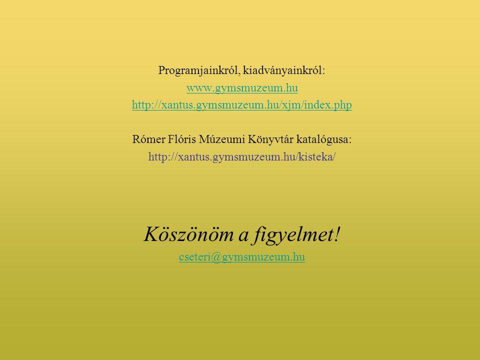 Programjainkról, kiadványainkról: www.gymsmuzeum.hu http://xantus.gymsmuzeum.hu/xjm/index.php Rómer Flóris Múzeumi Könyvtár katalógusa: http://xantus.gymsmuzeum.hu/kisteka/ Köszönöm a figyelmet.