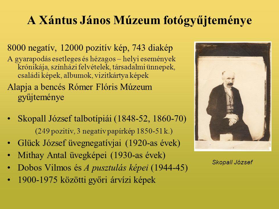 A Xántus János Múzeum fotógyűjteménye 8000 negatív, 12000 pozitív kép, 743 diakép A gyarapodás esetleges és hézagos – helyi események krónikája, színházi felvételek, társadalmi ünnepek, családi képek, albumok, vizitkártya képek Alapja a bencés Rómer Flóris Múzeum gyűjteménye •Skopall József talbotípiái (1848-52, 1860-70) (249 pozitív, 3 negatív papírkép 1850-51 k.) •Glück József üvegnegatívjai (1920-as évek) •Mithay Antal üvegképei (1930-as évek) •Dobos Vilmos és A pusztulás képei (1944-45) •1900-1975 közötti győri árvízi képek Skopall József