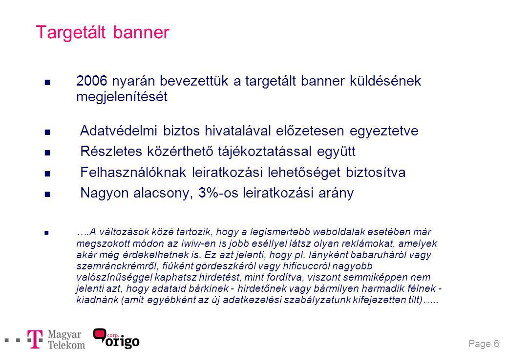 Page 6 Targetált banner n 2006 nyarán bevezettük a targetált banner küldésének megjelenítését n Adatvédelmi biztos hivatalával előzetesen egyeztetve n Részletes közérthető tájékoztatással együtt n Felhasználóknak leiratkozási lehetőséget biztosítva n Nagyon alacsony, 3%-os leiratkozási arány  ….A változások közé tartozik, hogy a legismertebb weboldalak esetében már megszokott módon az iwiw-en is jobb eséllyel látsz olyan reklámokat, amelyek akár még érdekelhetnek is.