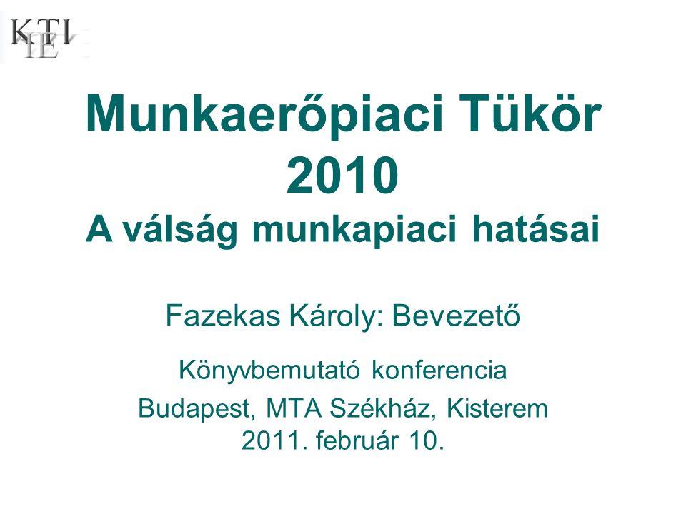 Munkaerőpiaci Tükör 2010 A válság munkapiaci hatásai Fazekas Károly: Bevezető Könyvbemutató konferencia Budapest, MTA Székház, Kisterem 2011.