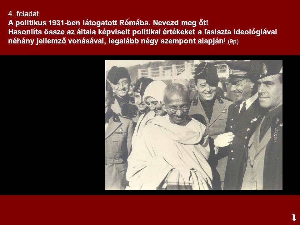  4. feladat A politikus 1931-ben látogatott Rómába. Nevezd meg őt! Hasonlíts össze az általa képviselt politikai értékeket a fasiszta ideológiával né