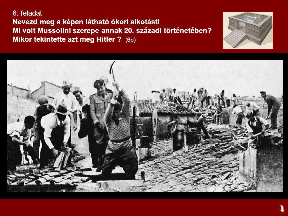  6. feladat Nevezd meg a képen látható ókori alkotást! Mi volt Mussolini szerepe annak 20. századi történetében? Mikor tekintette azt meg Hitler ? (6
