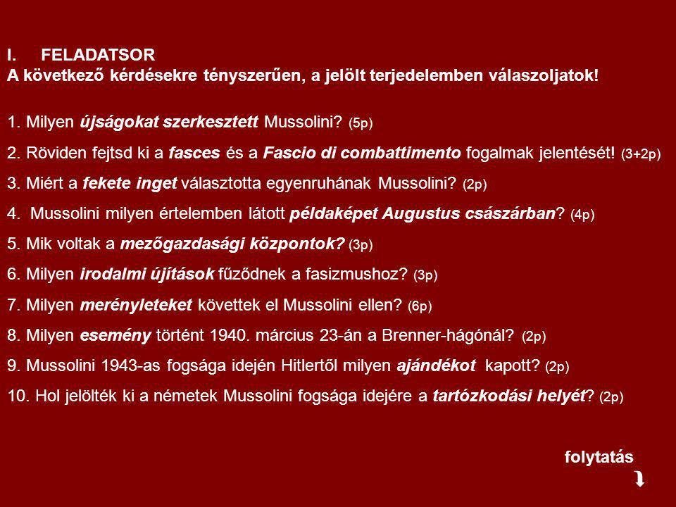 I.FELADATSOR A következő kérdésekre tényszerűen, a jelölt terjedelemben válaszoljatok! 1. Milyen újságokat szerkesztett Mussolini? (5p) 2. Röviden fej