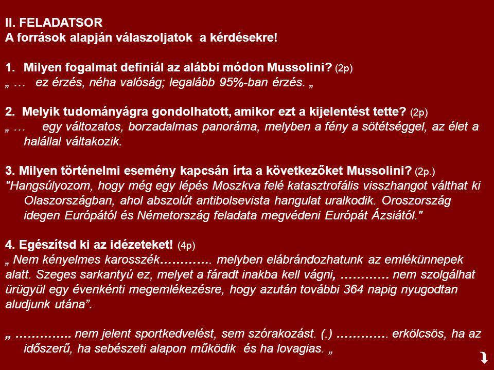 """II. FELADATSOR A források alapján válaszoljatok a kérdésekre! 1.Milyen fogalmat definiál az alábbi módon Mussolini? (2p) """" … ez érzés, néha valóság; l"""