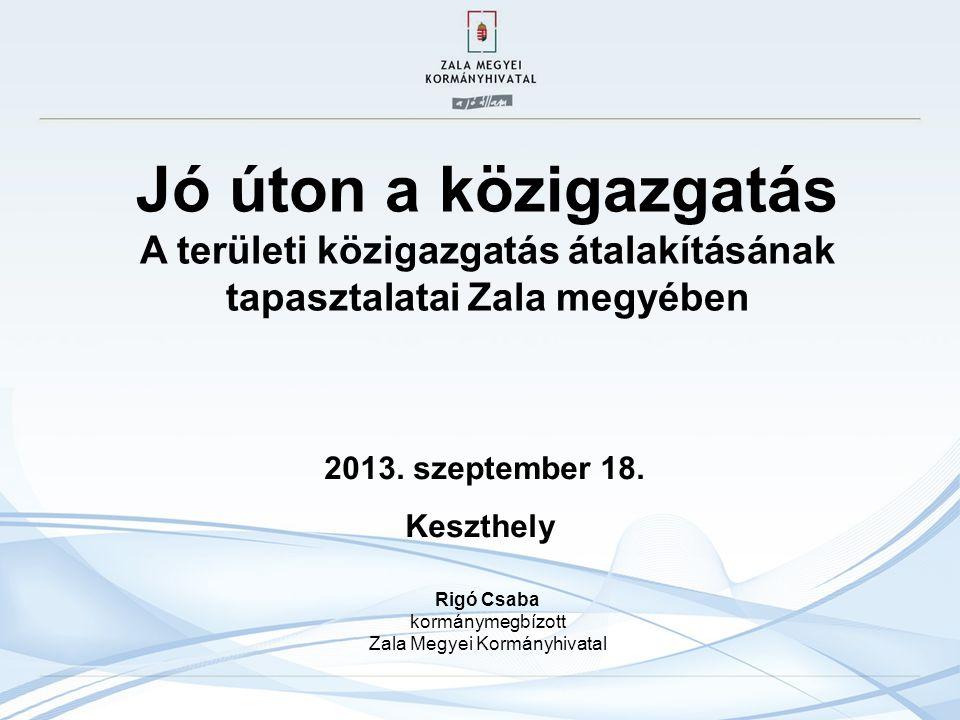 Jó úton a közigazgatás A területi közigazgatás átalakításának tapasztalatai Zala megyében Rigó Csaba kormánymegbízott Zala Megyei Kormányhivatal.