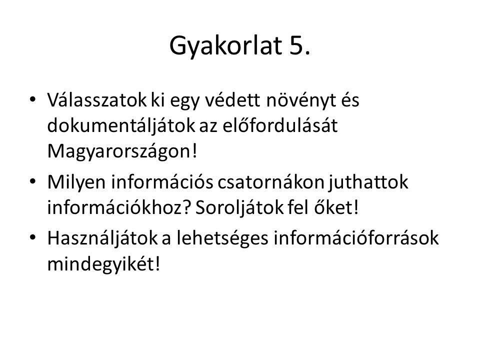 Gyakorlat 5. • Válasszatok ki egy védett növényt és dokumentáljátok az előfordulását Magyarországon! • Milyen információs csatornákon juthattok inform