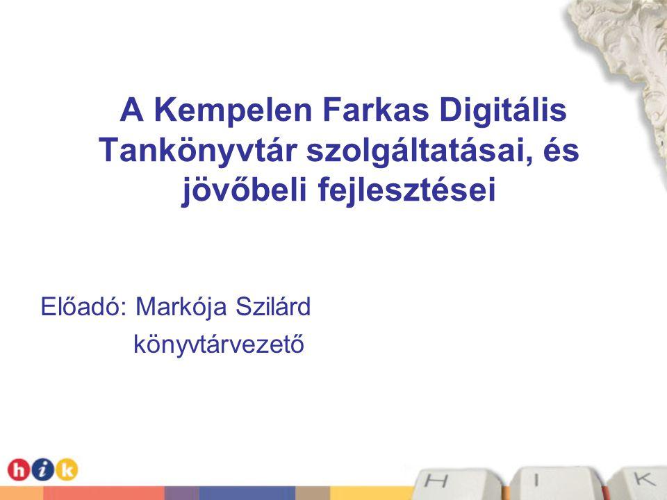 A Kempelen Farkas Digitális Tankönyvtár szolgáltatásai, és jövőbeli fejlesztései Előadó: Markója Szilárd könyvtárvezető
