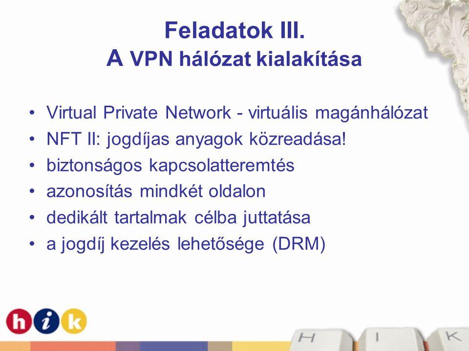 Feladatok III. A VPN hálózat kialakítása •Virtual Private Network - virtuális magánhálózat •NFT II: jogdíjas anyagok közreadása! •biztonságos kapcsola