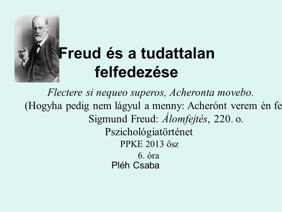 Freud és a tudattalan felfedezése Pléh Csaba Flectere si nequeo superos, Acheronta movebo. (Hogyha pedig nem lágyul a menny: Acherónt verem én fel.) S