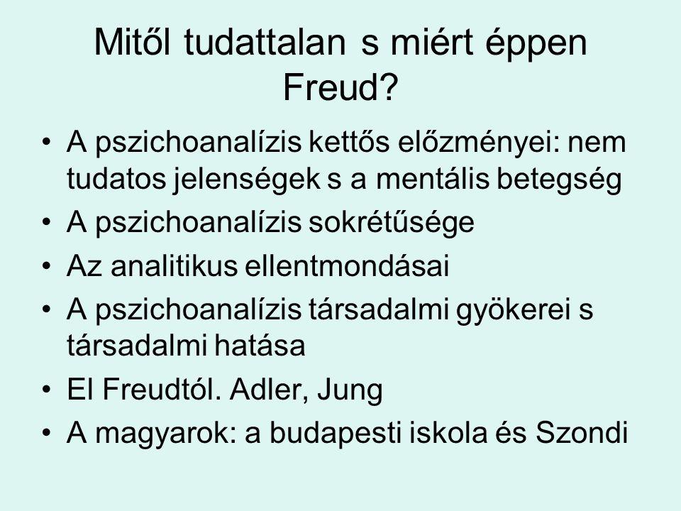 Mitől tudattalan s miért éppen Freud? •A pszichoanalízis kettős előzményei: nem tudatos jelenségek s a mentális betegség •A pszichoanalízis sokrétűség