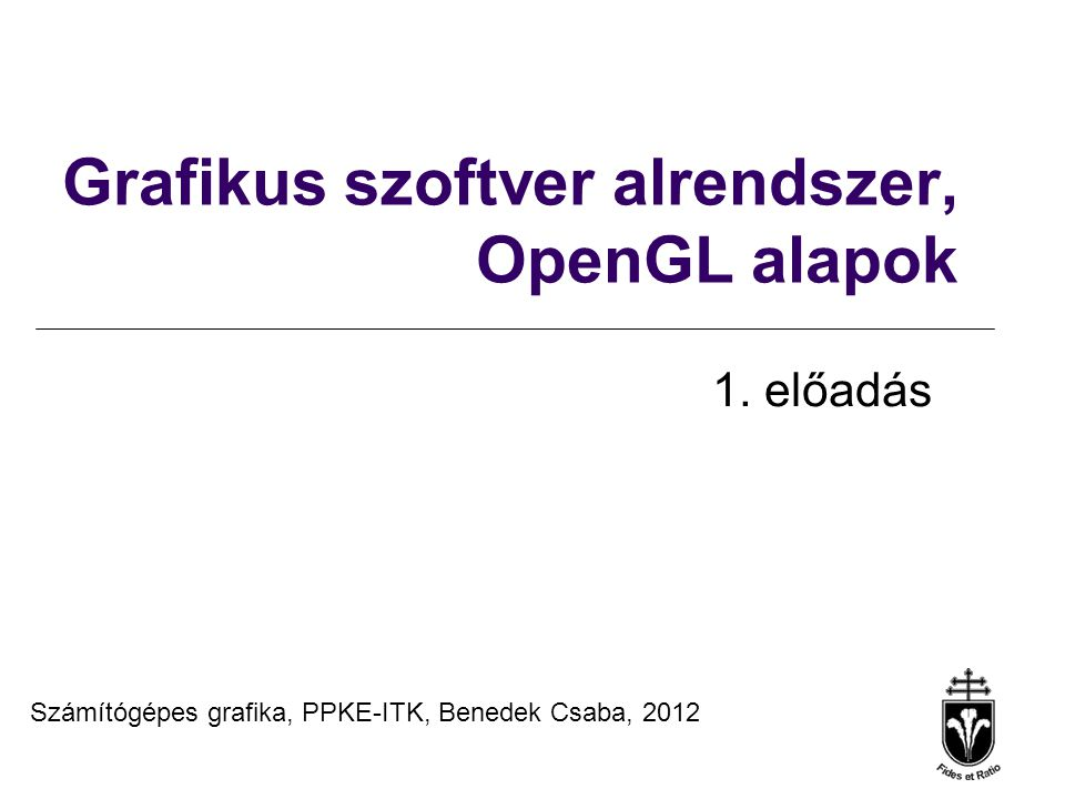Számítógépes grafika, PPKE-ITK, Benedek Csaba, 2012 Grafikus szoftver alrendszer, OpenGL alapok 1. előadás