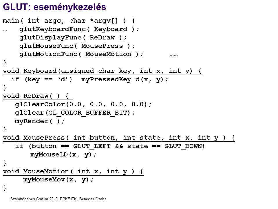 Számítógépes Grafika 2010, PPKE ITK, Benedek Csaba GLUT: eseménykezelés main( int argc, char *argv[] ) { … glutKeyboardFunc( Keyboard ); glutDisplayFu